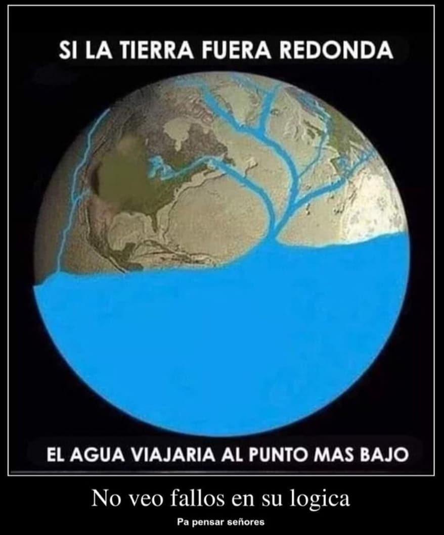 Si la tierra fuera redonda el agua viajaria al punto más bajo. No veo fallos en su lógica, pa pensar señores.
