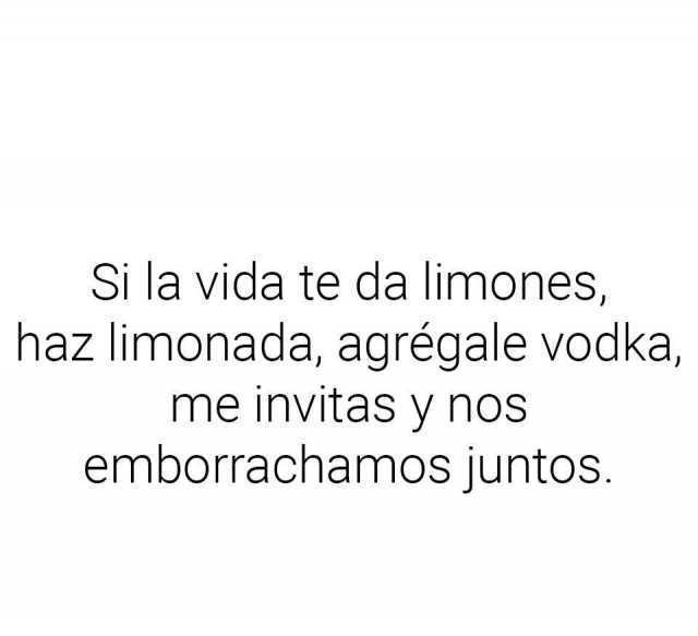 Si la vida te da limones, haz limonada, agrégale vodka, me invitas y nos emborrachamos juntos.