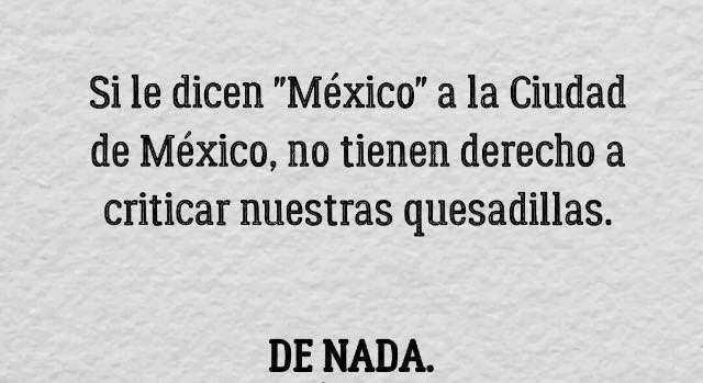 """Si le dicen """"México"""" a la Ciudad de México, no tienen derecho a criticar nuestras quesadillas. De nada."""