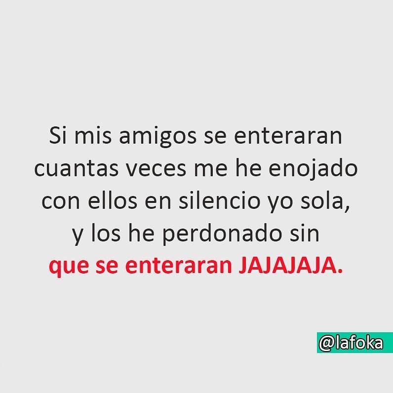 Si mis amigos se enteraran cuantas veces me he enojado con ellos en silencio yo sola, y los he perdonado sin que se enteraran jajajaja.