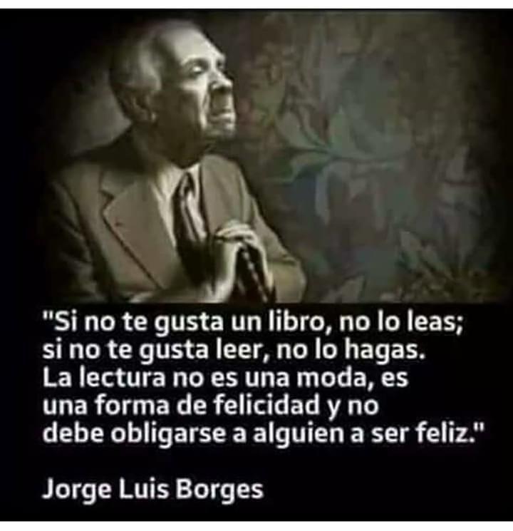 """""""Si no te gusta un libro, no lo leas; si no te gusta leer, no lo hagas.  La lectura no es una moda, es una forma de felicidad y no debe obligarse a alguien a ser feliz."""" Jorge Luis Borges"""