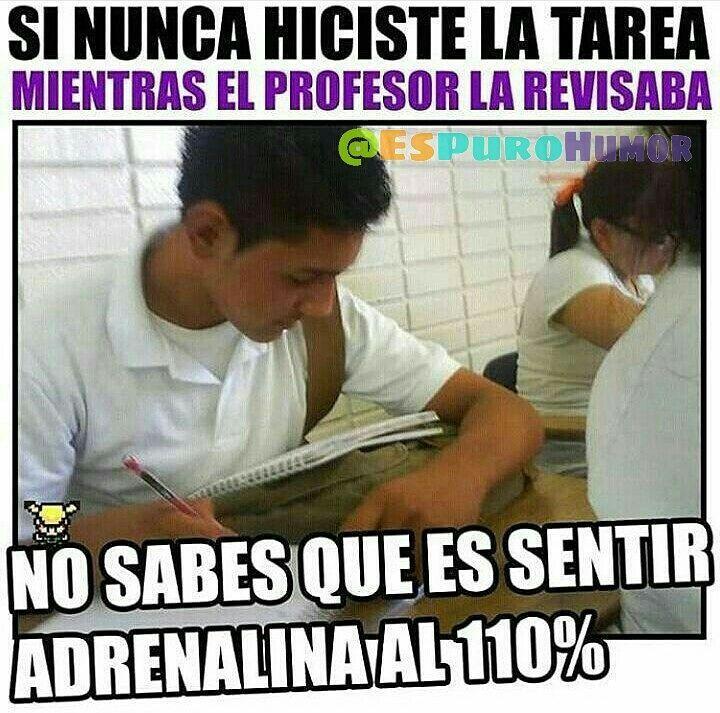Si nunca hiciste la tarea mientras el profesor la revisaba.  No sabes que es sentir adrenalina al 110%.