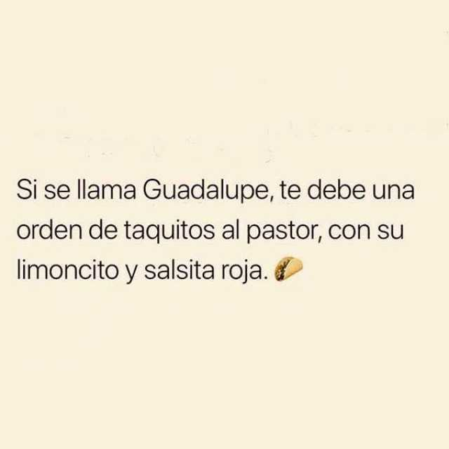 Si se llama Guadalupe, te debe una orden de taquitos al pastor, con su limoncito y salsita roja.