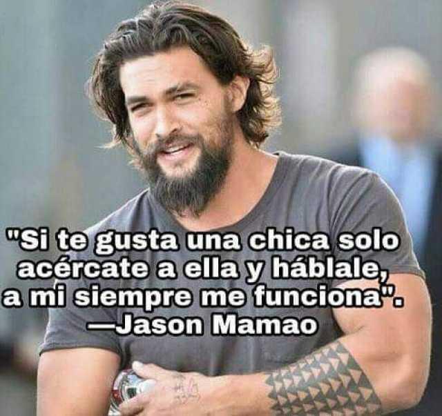 """""""Si te gusta una chica solo acércate a ella y háblale, a mi siempre me funciona"""".  Jason Mamao."""