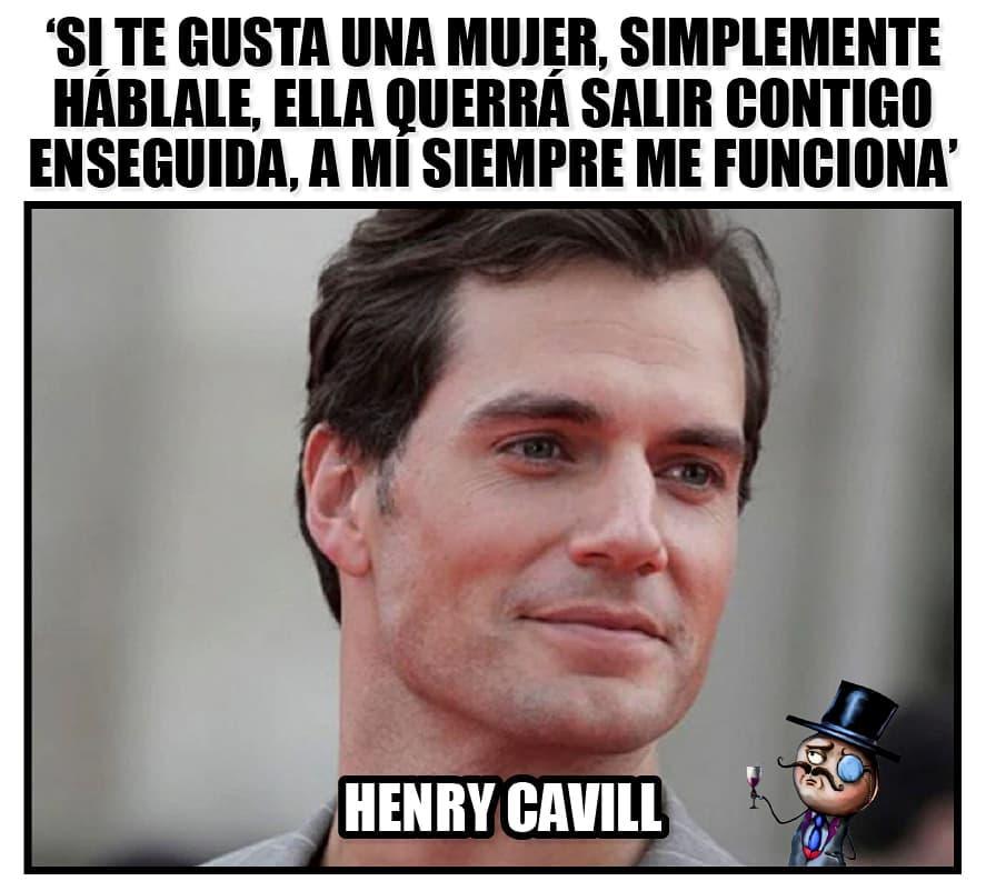 Si te gusta una mujer, simplemente háblale, ella querrá salir contigo enseguida, a mí siempre me funciona. Henry Cavill.