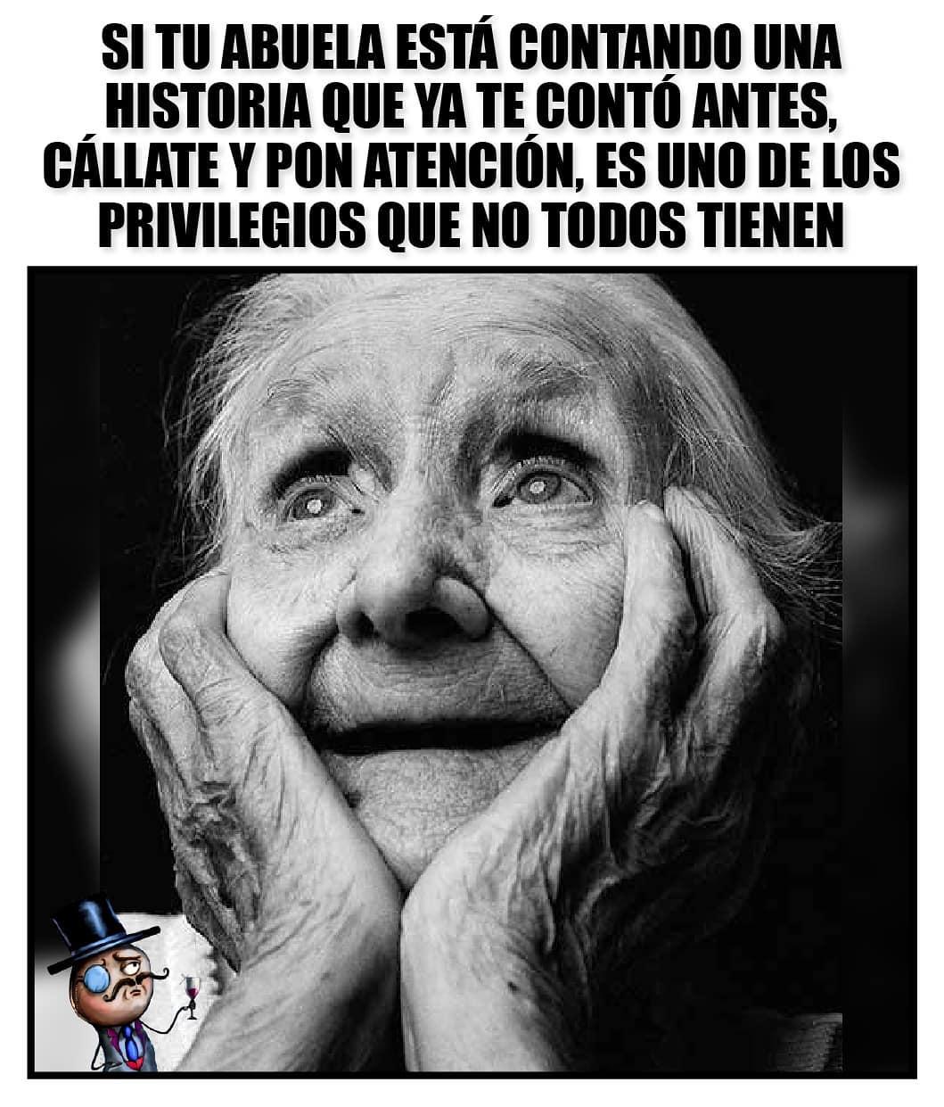 Si tu abuela está contando una historia que ya te conto antes, cállate y pon atencion, es uno de los privilegios que no todos tienen.