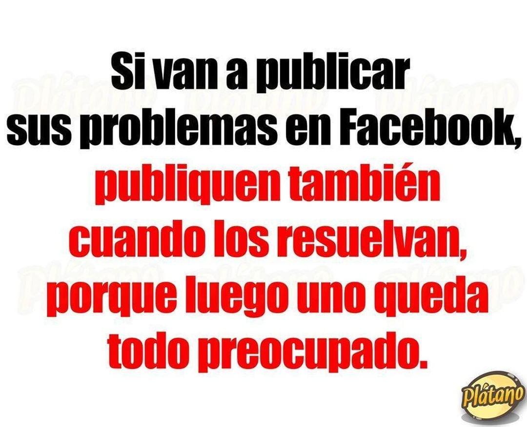 Si van a publicar sus problemas en Facebook, publiquen también cuando los resuelvan, porque luego uno queda todo preocupado.