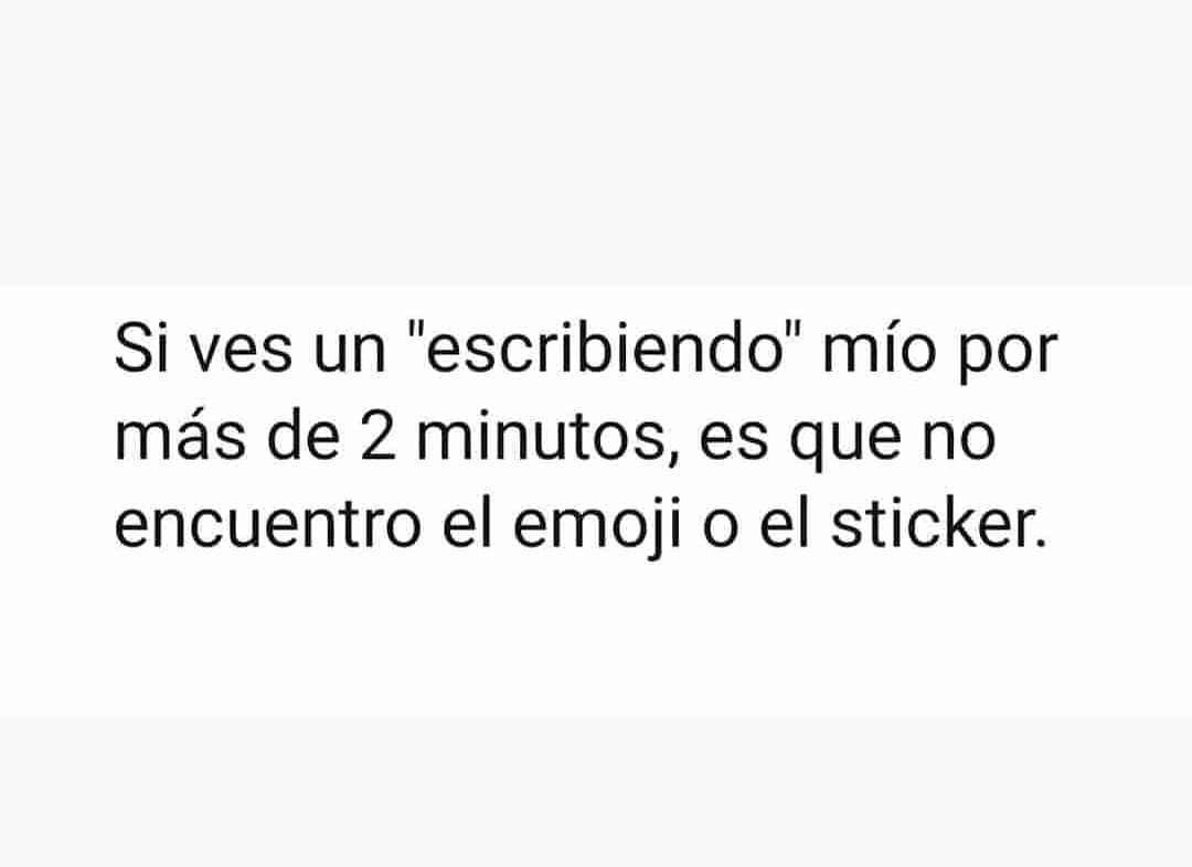 """Si ves un """"escribiendo"""" mío por más de 2 minutos, es que no encuentro el emoji o el sticker."""