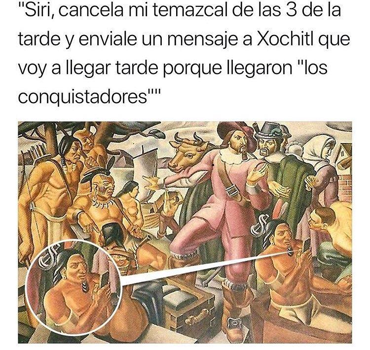 """Siri, cancela mi temazcal de las 3 de la tarde y envíale un mensaje a Xochitl que voy a llegar tarde porque llegaron """"los conquistadores""""."""