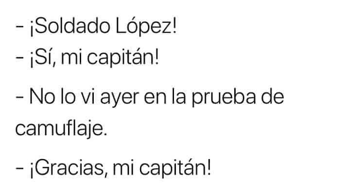 ¡Soldado López!  ¡Sí, mi capitán!  No lo vi ayer en la prueba de camuflaje.  ¡Gracias, mi capitán!