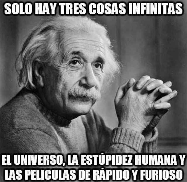 Solo hay tres cosas infinitas:  El universo, la estupidez humana y las películas de Rápido y Furioso.