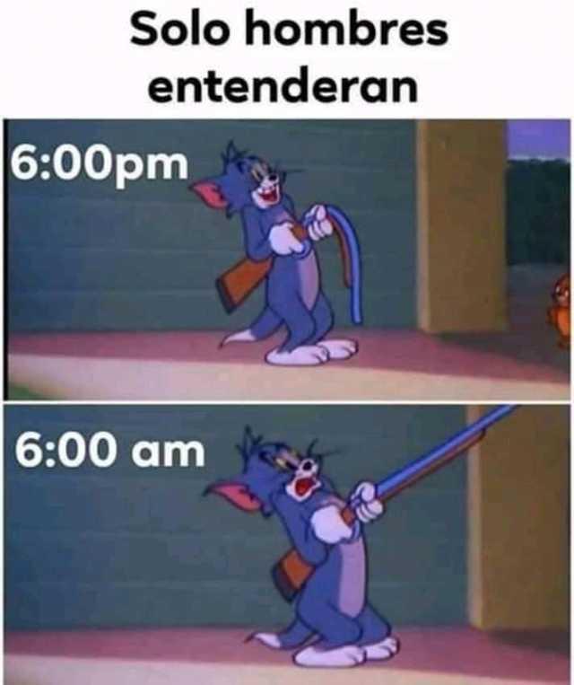 Solo hombres entenderán. 6:00pm 6:00am