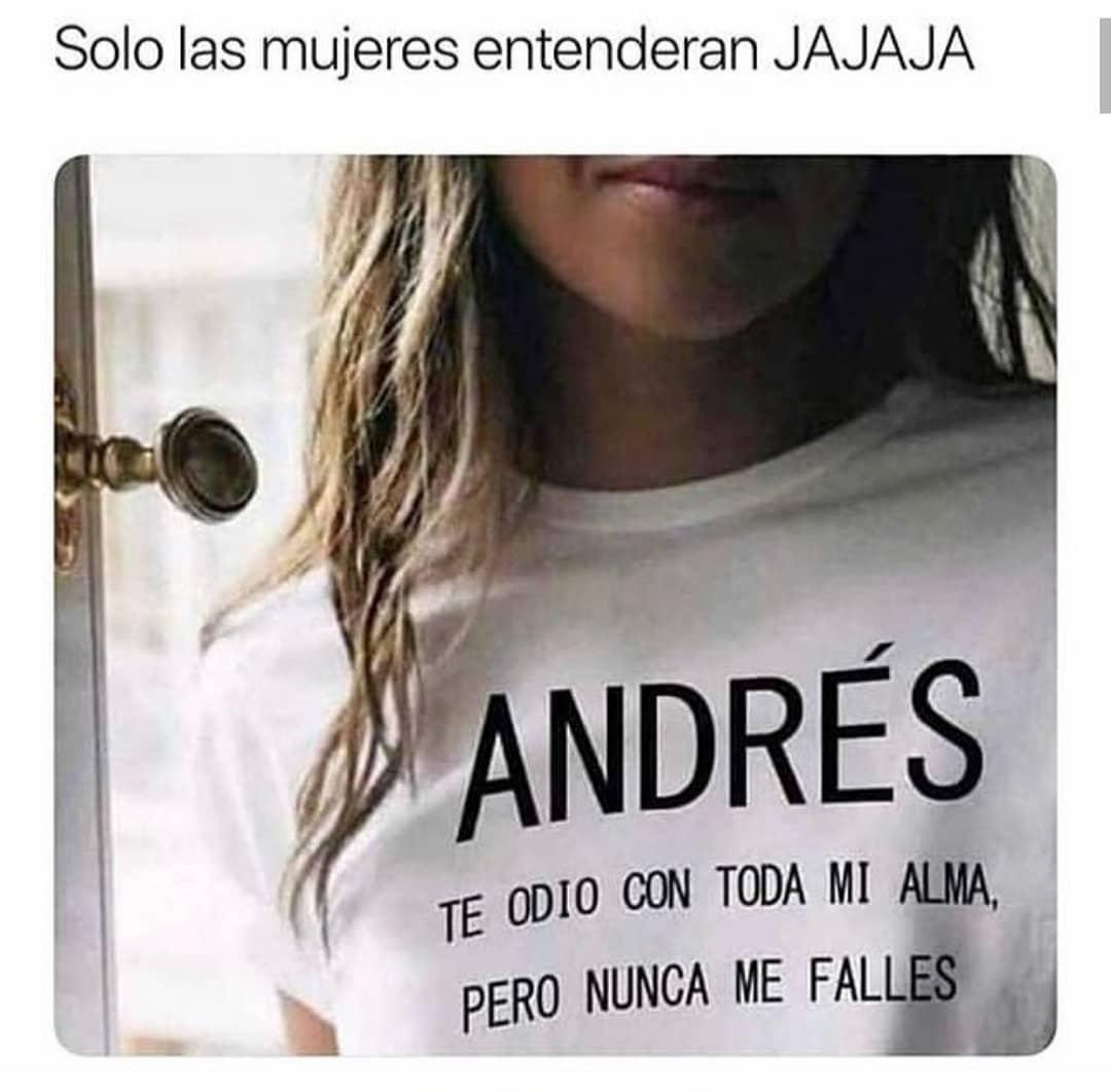 Solo las mujeres entenderan jajaja: Andrés te odio con toda mi alma, pero nunca me falles.