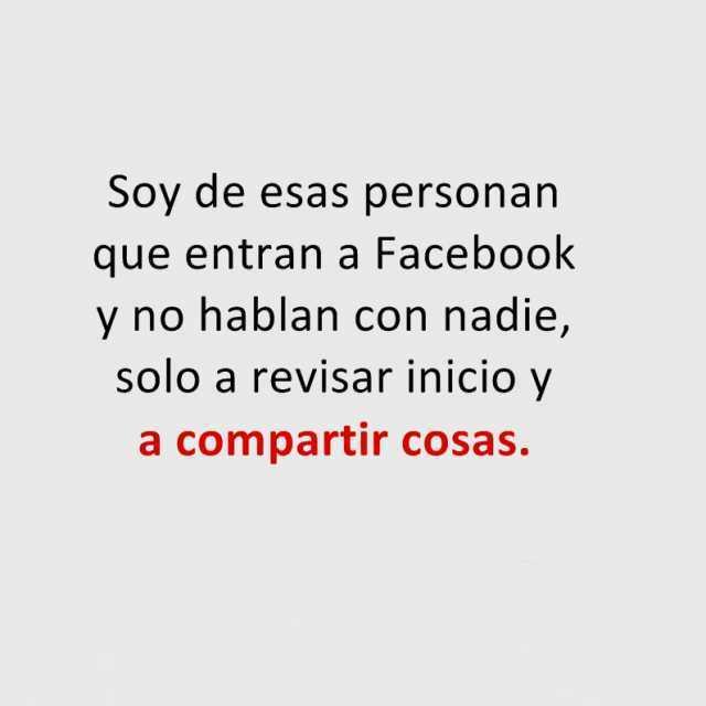 Soy de esas personan que entran a Facebook y no hablan con nadie, solo a revisar inicio y a compartir cosas.