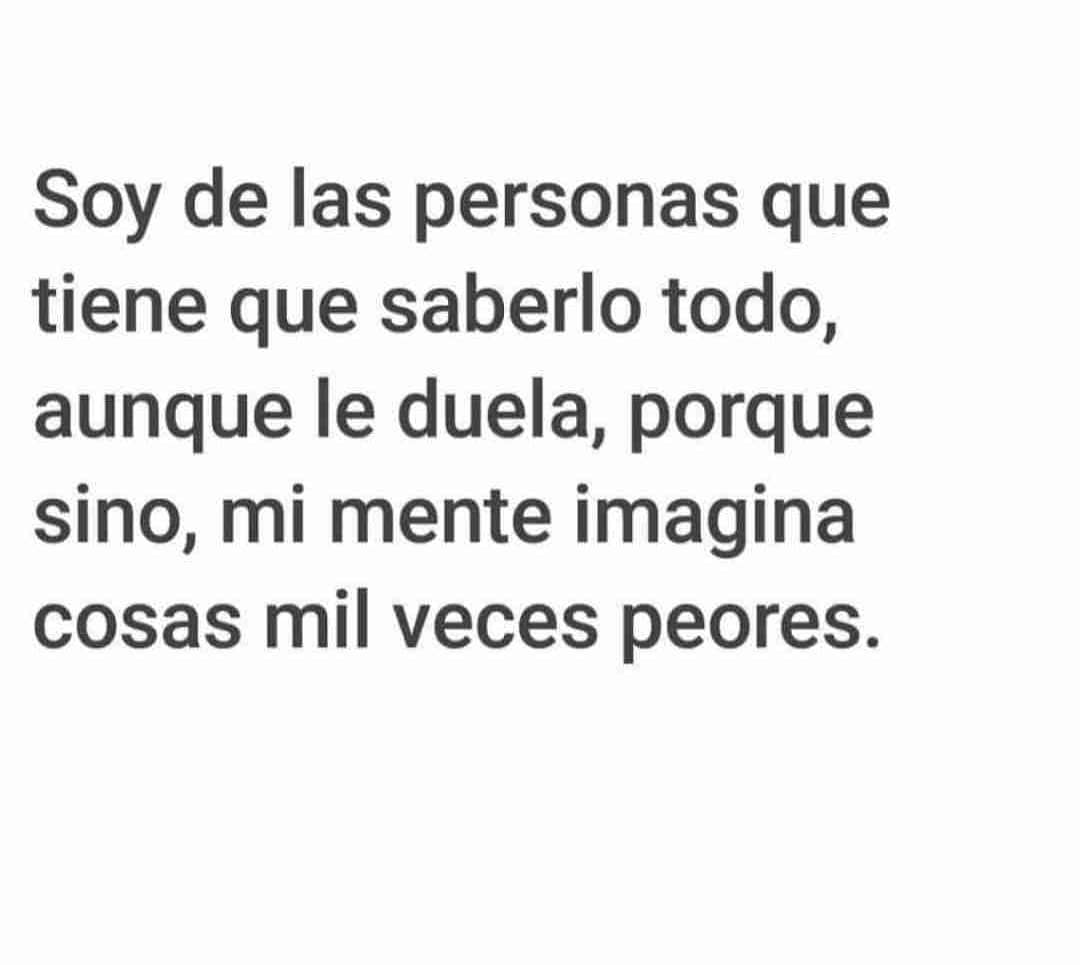 Soy de las personas que tiene que saberlo todo, aunque le duela, porque sino, mi mente imagina cosas mil veces peores.