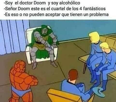 Soy el doctor Doom y soy alcohólico.  Señor Doom este es el cuartel de los 4 fantásticos.  Es eso o no pueden aceptar que tienen un problema.