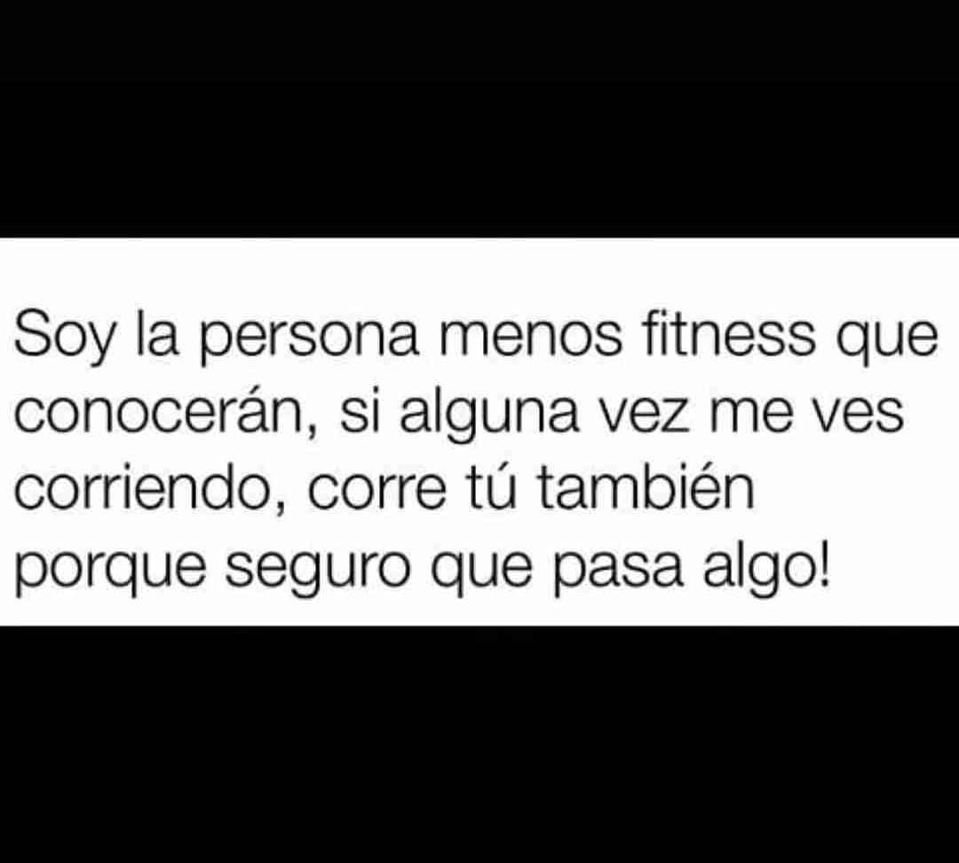 Soy la persona menos fitness que conocerán, si alguna vez me ves corriendo, corre tú también porque seguro que pasa algo!