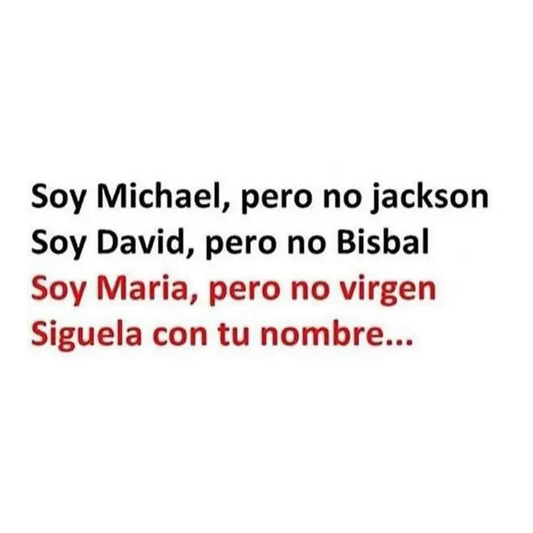 Soy Michael, pero no Jackson.  Soy David, pero no Bisbal.  Soy Maria, pero no virgen.  Síguela con tu nombre...