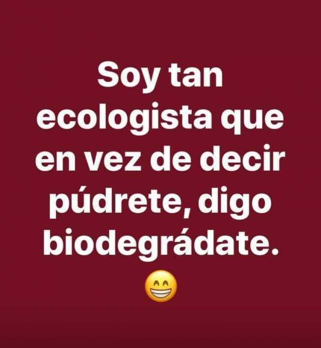 Soy tan ecologista que en vez de decir púdrete, digo biodegrádate.