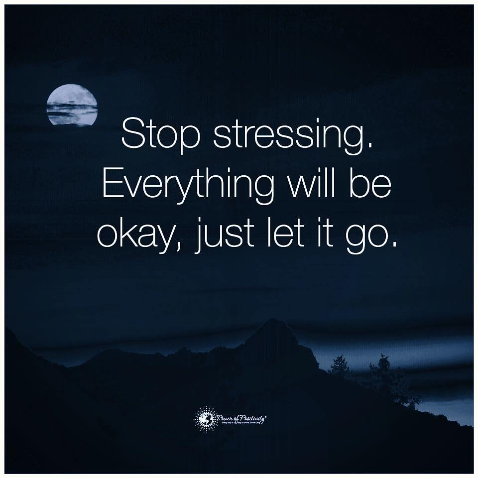 Stop stressing. Everything will be okay, just let it go.
