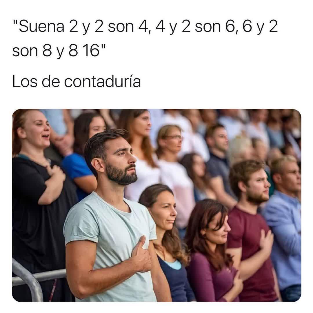 """""""Suena 2 y 2 son 4, 4 y 2 son 6, 6 y 2 son 8 y 8 16"""".  Los de contaduría."""