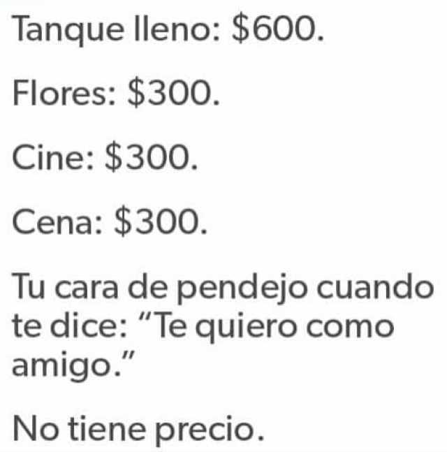 """Tanque lleno: $600.  Flores: $300.  Cine: $300.  Cena: $300.  Tu cara de pendejo cuando te dice: """"Te quiero como amigo.""""  No tiene precio."""