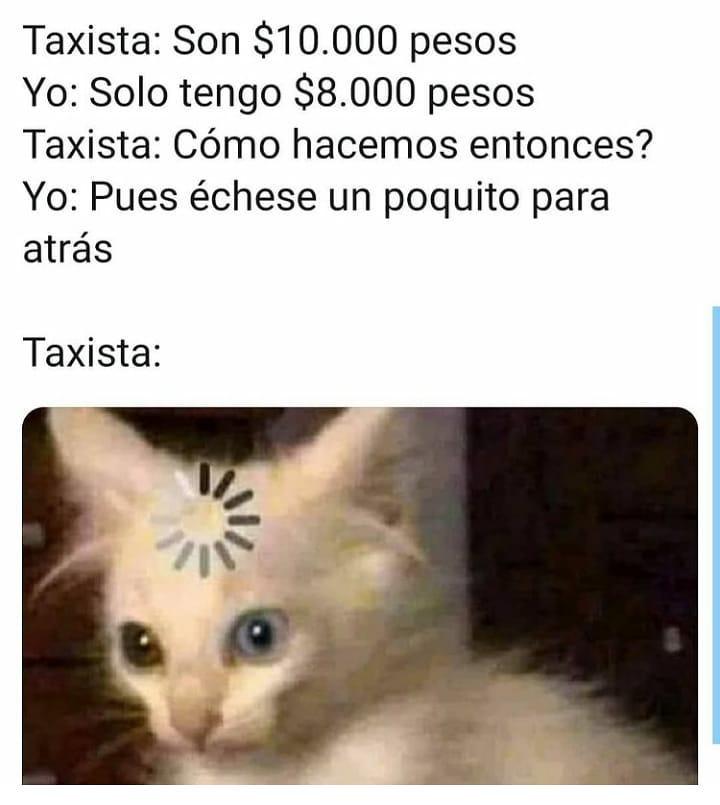 Taxista: Son $10.000 pesos.  Yo: Solo tengo $8.000 pesos.  Taxista: Cómo hacemos entonces?  Yo: Pues échese un poquito para atrás.  Taxista: