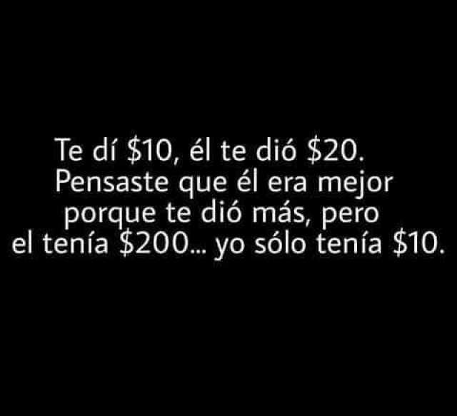 Te dí $10, él te dió $20. Pensaste que él era mejor porque te dió más, pero el tenía $200... yo sólo tenía $10.
