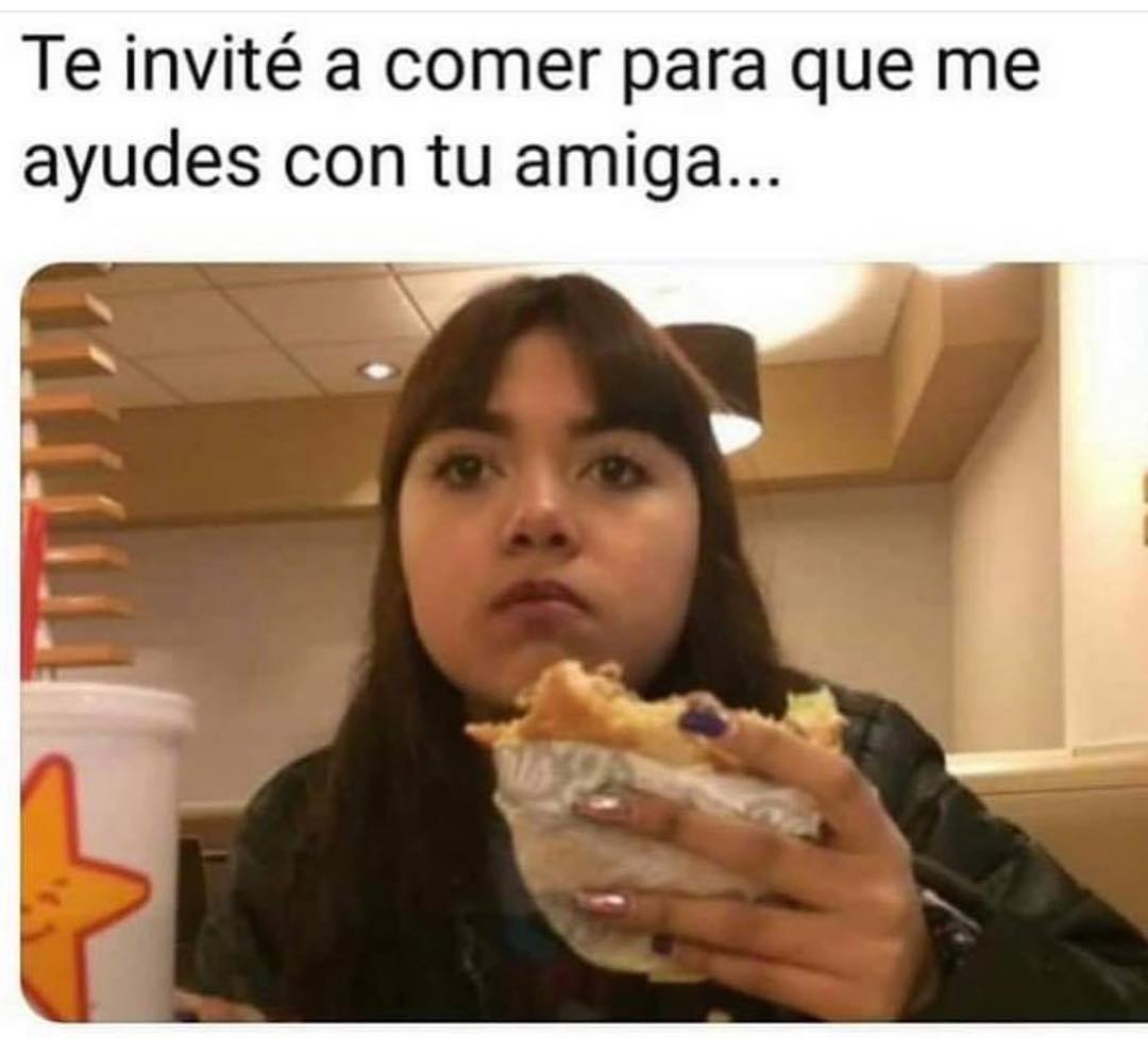 Te invité a comer para que me ayudes con tu amiga...