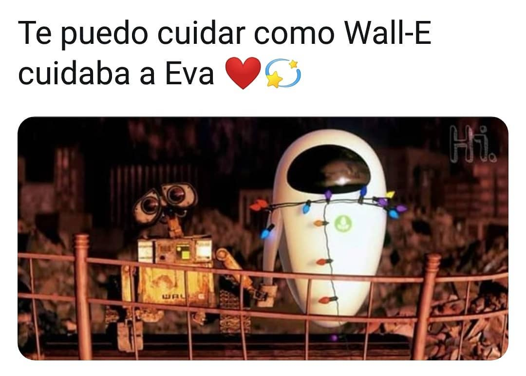 Te puedo cuidar como Wall-E cuidaba a Eva.