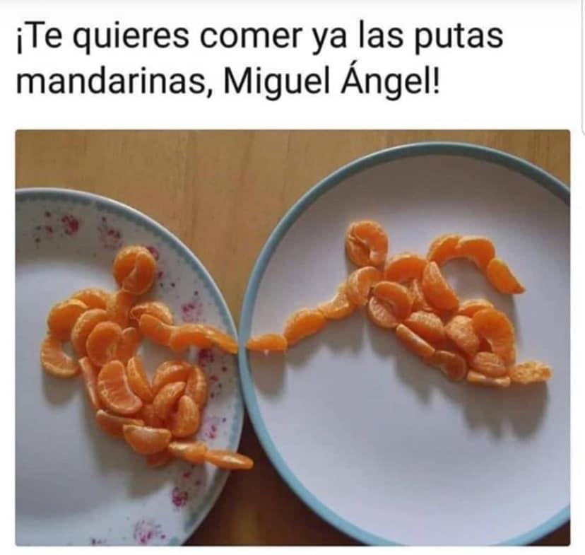 ¡Te quieres comer ya las putas mandarinas, Miguel Ángel!
