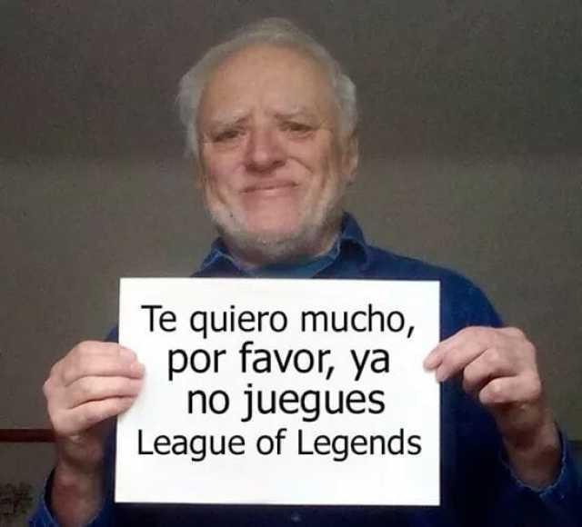 Te quiero mucho, por favor, ya no juegues League of Legends.
