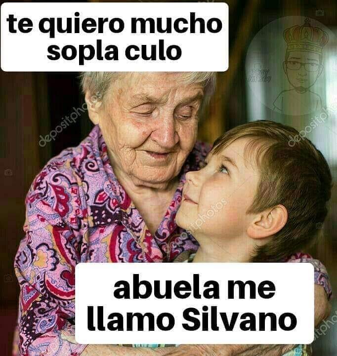 Te quiero mucho sopla culo.  Abuela me llamo Silvano.
