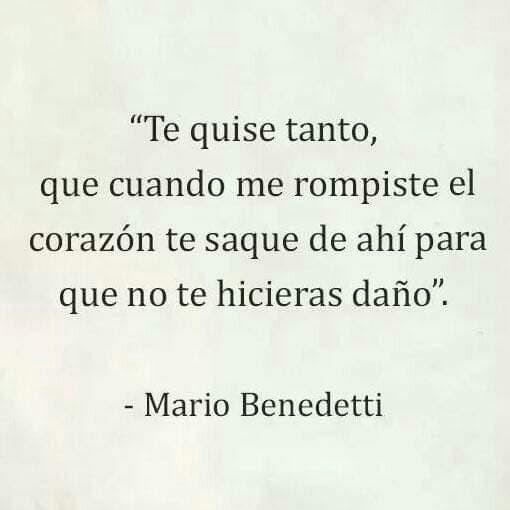 """""""Te quise tanto, que cuando me rompiste el corazón te saque de ahí para que no te hicieras daño"""".  Mario Benedetti."""