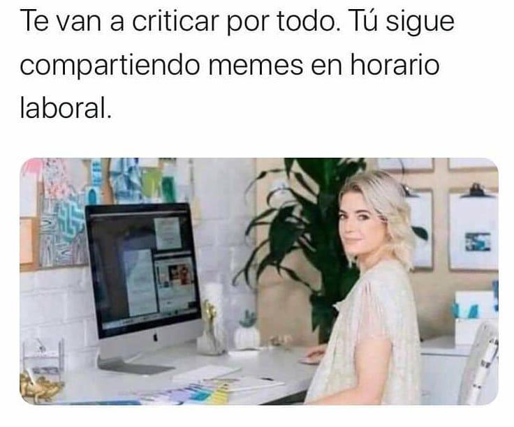 Te van a criticar por todo. Tú sigue compartiendo memes en horario laboral.