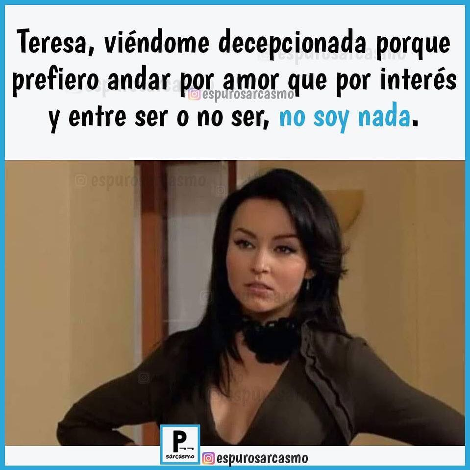 Teresa, viéndome decepcionada porque prefiero andar por amor que por interés y entre ser o no ser, no soy nada.