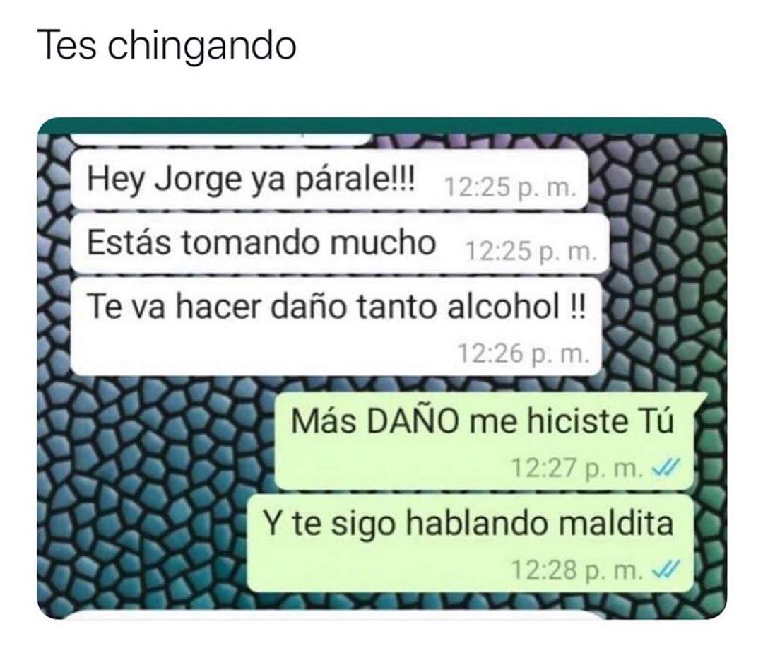 Tes chingando.  Hey Jorge ya párale!!! Estás tomando mucho. Te va hacer daño tanto alcohol!!  Más daño me hiciste tú. Y te sigo hablando maldita.
