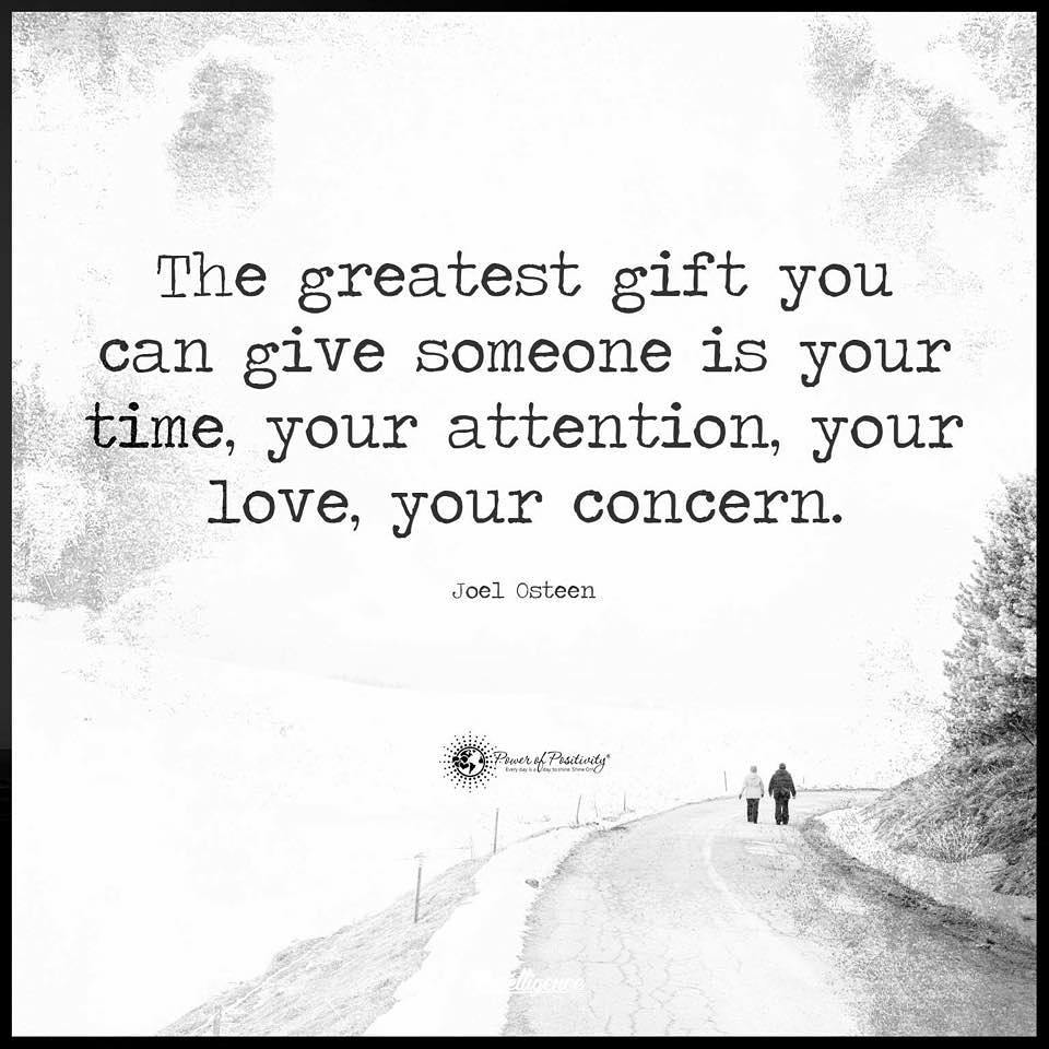 """""""The greatest gift you can give someone is your time, your attention, your love, your concern."""" Joel Osteen."""