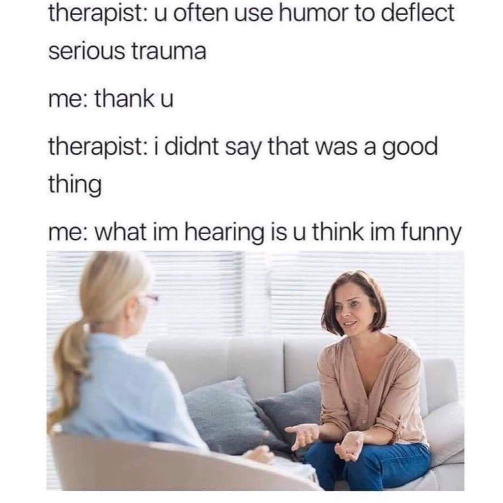 Therapist: u often use humor to deflect serious trauma.  Me: thank u.  Therapist: I didnt say that was a good thing.  Me: what Im hearing is u think Im funny.