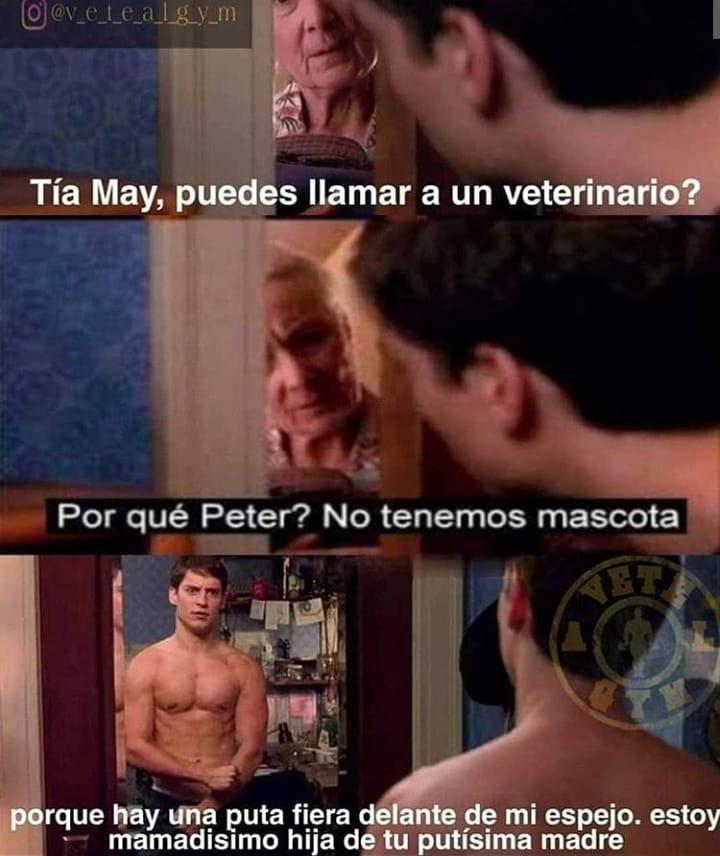 Tía May, puedes llamar a un veterinario?  Por qué Peter? No tenemos mascota.  Porque hay una puta fiera delante de mi espejo, estoy mamadísimo hija de tu putísima madre.