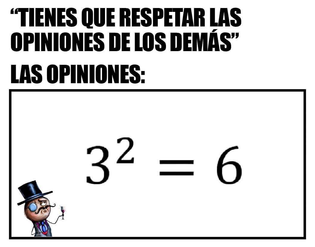 Tienes que respetar las opiniones de los demás.  Las opiniones: 32 = 6