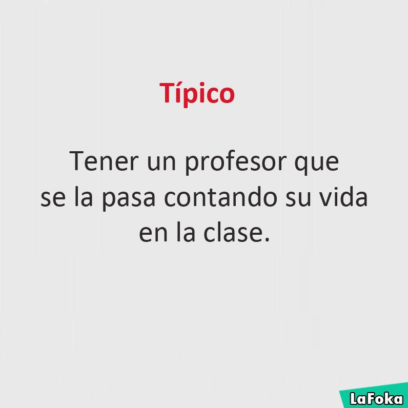 Típico: Tener un profesor que se la pasa contando su vida en la clase.