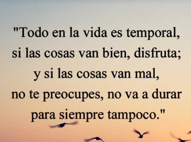 """""""Todo en la vida es temporal, si las cosas van bien, disfruta; y si las cosas van mal, no te preocupes, no va a durar para siempre tampoco."""""""