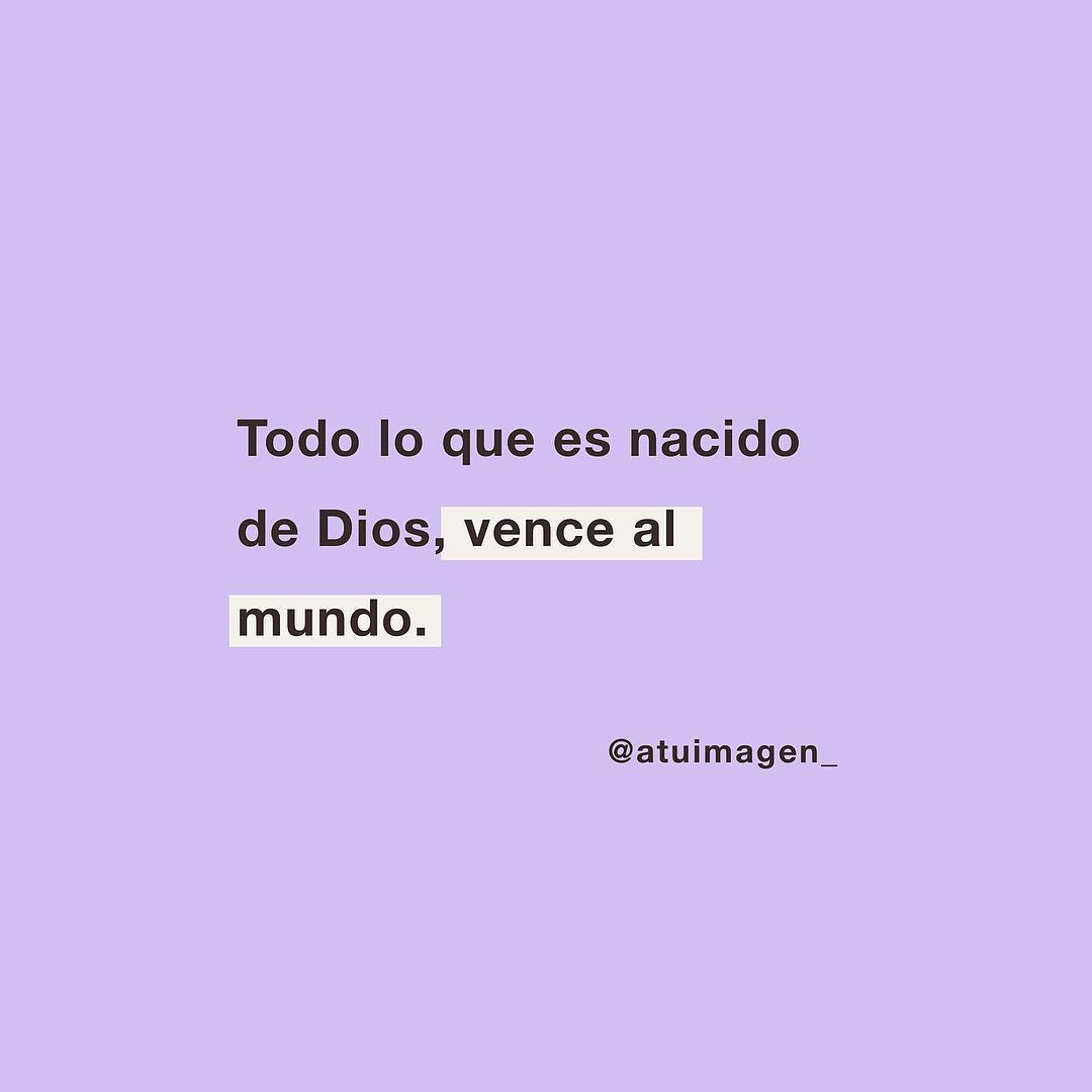 Todo lo que es nacido de Dios, vence al mundo.