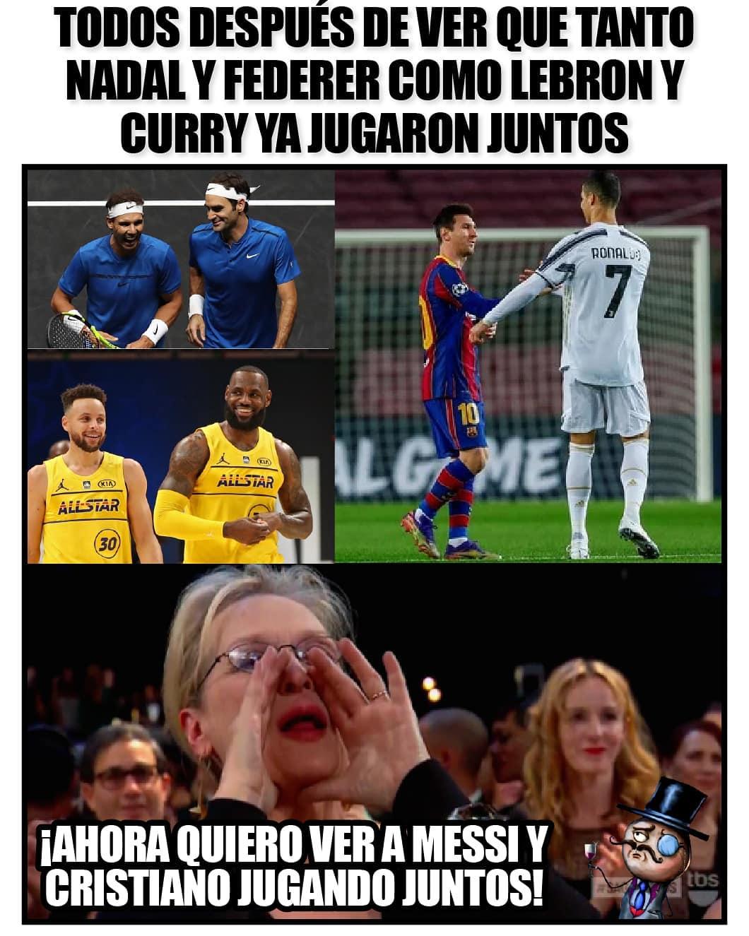 Todos después de ver que tanto Nadal y Federer como Lebron y Curry ya jugaron juntos.  ¡Ahora quiero ver a Messi y Cristiano jugando juntos!