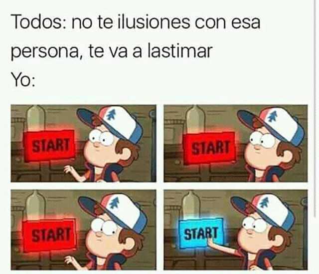 Todos: no te ilusiones con esa persona, te va a lastimar.  Yo: Start.
