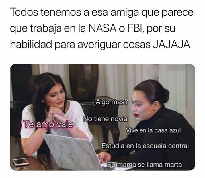 Todos tenemos a esa amiga que parece que trabaja en la NASA o FBI, por su habilidad para averiguar cosas jajaja.  ¿Algo más? No tiene novia. Vive en la casa azul. Estudia en la escuela central. Su mamá se llama Marta.  Te amo vale.