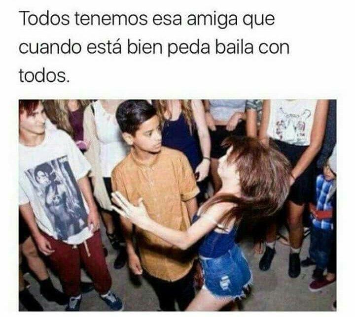 Todos tenemos esa amiga que cuando está bien peda baila con todos.