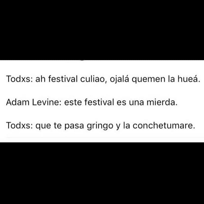 Todxs: ah festival culiao, ojalá quemen la hueá.  Adam Levine: este festival es una mierda.  Todxs: que te pasa gringo y la conchetumare.