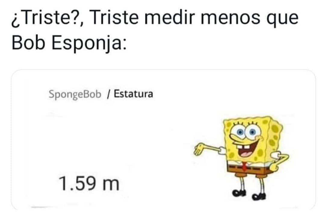 ¿Triste? Triste medir menos que Bob Esponja: Estatura 1.59 m